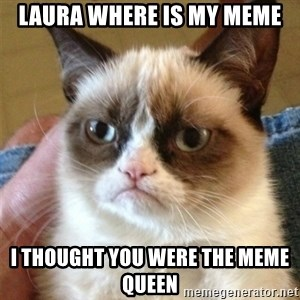 Grumpy Cat  - LAURA WHERE IS MY MEME I THOUGHT YOU WERE THE MEME QUEEN