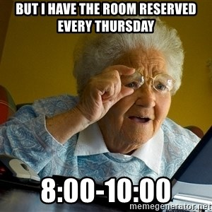 Internet Grandma Surprise - But I have the room reserved every Thursday  8:00-10:00