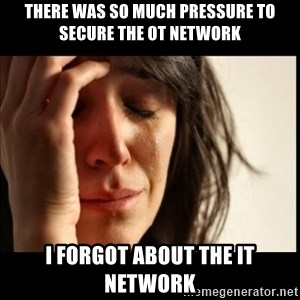 First World Problems - There was so much pressure to secure the OT network I forgot about the IT network