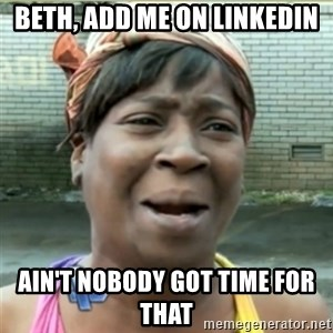 Ain't Nobody got time fo that - beth, add me on linkedin ain't nobody got time for that