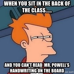 Fry squint - When you sit in the back of the class...... And you can't read  Mr. Powell's handwriting on the board