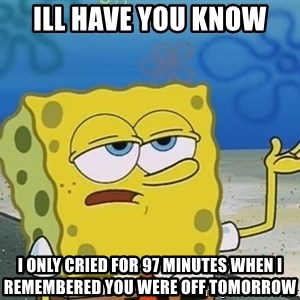 I'll have you know Spongebob - ill have you know i only cried for 97 minutes when i remembered you were off tomorrow