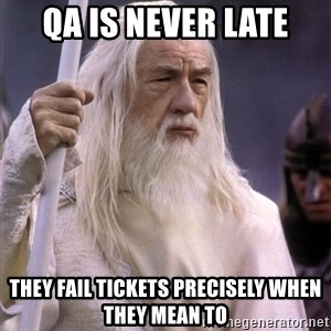 White Gandalf - QA is never late They fail tickets precisely when they mean to