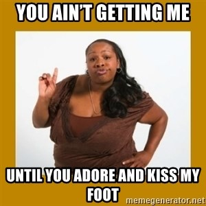 Angry Black Woman - You ain't getting me  Until you adore and kiss my foot