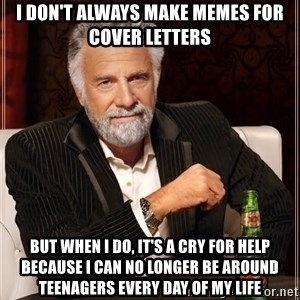 The Most Interesting Man In The World - I don't always make memes for cover letters But when I do, it's a cry for help because I can no longer be around teenagers every day of my life