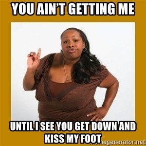 Angry Black Woman - You ain't getting me Until I see you get down and kiss my foot