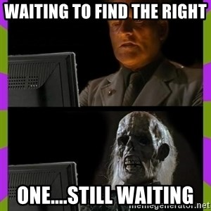 ill just wait here - waiting to find the right  one....still waiting