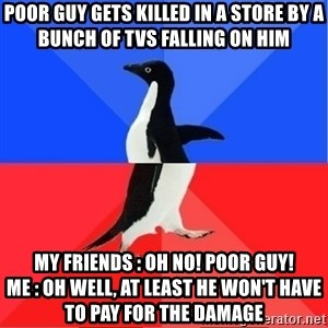 Socially Awkward to Awesome Penguin - poor guy gets killed in a store by a bunch of tvs falling on him my friends : oh no! poor guy!               me : oh well, at least he won't have to pay for the damage