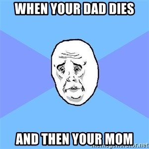 Okay Guy - when your dad dies and then your mom