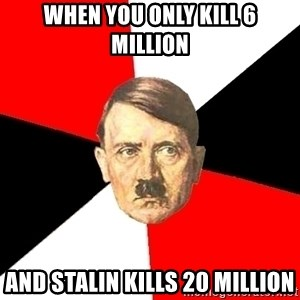 Advice Hitler - when you only kill 6 million and stalin kills 20 million