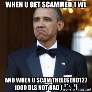 Not Bad Obama - when u get scammed 1 wl and when u scam thelegend127 1000 dls not bad ( ͡° ͜ʖ ͡°)