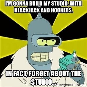 Bender IMHO - I'm gonna build my studio. With Blackjack and hookers. In fact, forget about the studio...