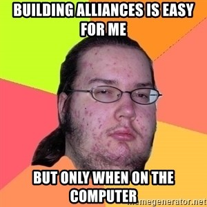 gordo granudo - Building alliances is easy for me but only when on the computer