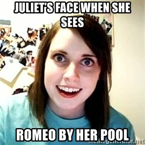 Overly Attached Girlfriend - Juliet's face when she sees Romeo by her pool