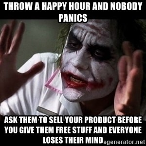 joker mind loss - Throw a happy hour and nobody panics Ask them to sell your product before you give them free stuff and everyone loses their mind