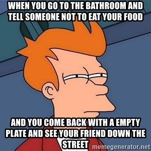 Futurama Fry - when you go to the bathroom and tell someone not to eat your food and you come back with a empty plate and see your friend down the street