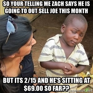 Skeptical 3rd World Kid - so your telling me Zach says he is going to out sell Joe this month but its 2/15 and he's sitting at $69.00 so far??