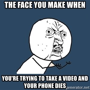 Y U No - the face you make when  you're trying to take a video and your phone dies
