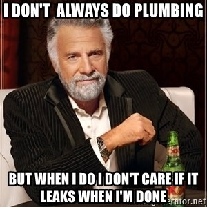 The Most Interesting Man In The World - I don't  always do plumbing But when I do I don't care if it leaks when I'm done