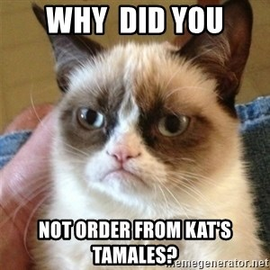Grumpy Cat  - Why  did you Not order from Kat's Tamales?