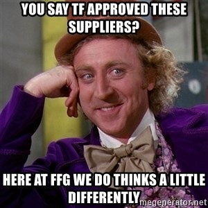 Willy Wonka - You say TF Approved these Suppliers? Here at FFG we do thinks a little differently