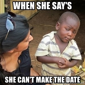 Skeptical 3rd World Kid - when she say's she can't make the date