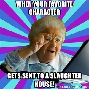 old lady - when your favorite character gets sent to a slaughter house!