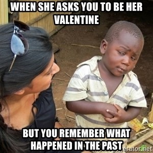 Skeptical 3rd World Kid - when she asks you to be her valentine but you remember what happened in the past