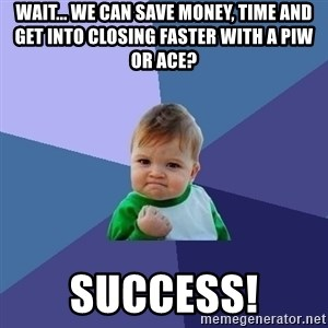 Success Kid - Wait... We can save money, time and get into closing faster with a PIW or ACE? Success!