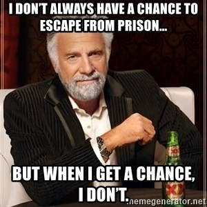 The Most Interesting Man In The World - I don't always have a chance to escape from prison... But when I get a chance,       I don't.