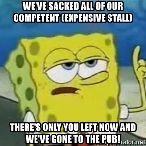 Tough Spongebob - We've sacked all of our competent (expensive stall) There's only you left now and we've gone to the pub!