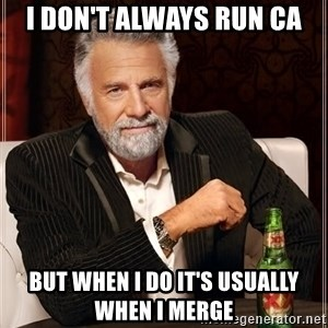 The Most Interesting Man In The World - I don't always run CA But when I do it's usually  when I merge
