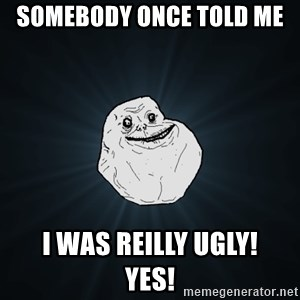 Forever Alone - Somebody once told me  i was reilly ugly!     YES!