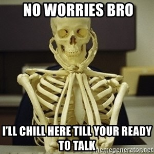 Skeleton waiting - No worries bro I'll chill here till your ready to talk