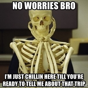 Skeleton waiting - No worries bro I'm just chillin here till you're ready to tell me about that trip