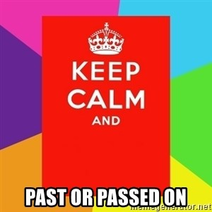 Keep calm and - past or passed on