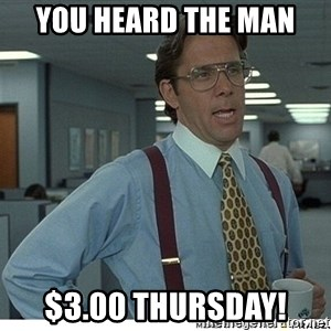 That would be great - YOU HEARD THE MAN $3.00 THURSDAY!