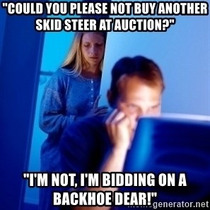 """Internet Husband - """"Could you please NOT buy another skid steer at auction?"""" """"I'm not, I'm bidding on a backhoe dear!"""""""