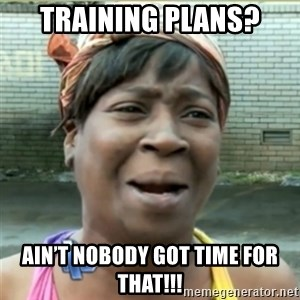 Ain't Nobody got time fo that - Training Plans? Ain't nobody got time for that!!!
