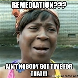 Ain't Nobody got time fo that - Remediation??? Ain't nobody got time for that!!!