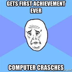 Okay Guy - Gets first achievement ever Computer crasches