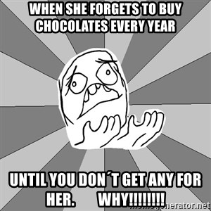 Whyyy??? - when she forgets to buy chocolates every year   until you don´t get any for her.        WHY!!!!!!!!