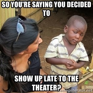 skeptical black kid - So you're saying you decided to show up late to the theater?