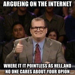 drew carey whose line is it anyway - Argueing on the internet where it it pointless as hell,and no one cares about your opion