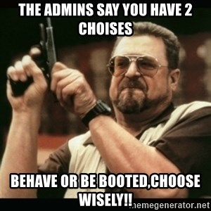 am i the only one around here - The admins say You have 2 Choises Behave or Be booted,Choose WISELY!!