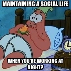 Patrick Star 3 am - Maintaining a social life when you're working at night?