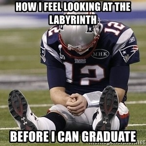 Sad Tom Brady - how i feel looking at the labyrinth before i can graduate