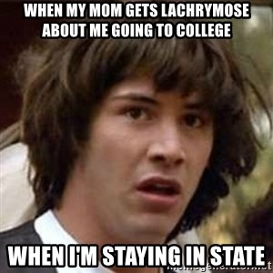 Conspiracy Keanu - when my mom gets lachrymose about me going to college when i'm staying in state