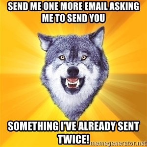 Courage Wolf - SEND ME ONE MORE EMAIL ASKING ME TO SEND YOU SOMETHING I'VE ALREADY SENT TWICE!