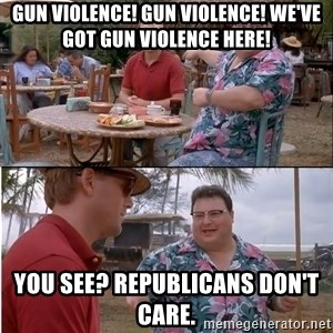 See? Nobody Cares - Gun violence! Gun violence! We've got gun violence here! You see? Republicans don't care.